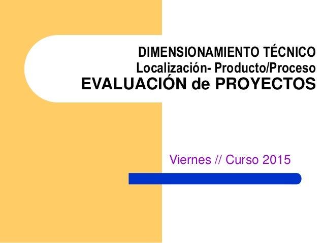 DIMENSIONAMIENTO TÉCNICO Localización- Producto/Proceso EVALUACIÓN de PROYECTOS Viernes // Curso 2015