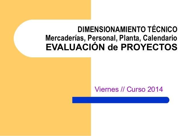DIMENSIONAMIENTO TÉCNICO Mercaderías, Personal, Planta, Calendario EVALUACIÓN de PROYECTOS Viernes // Curso 2014