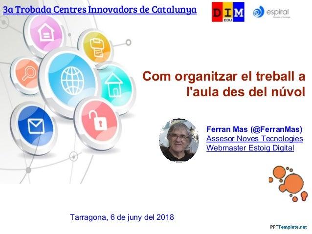 Com organitzar el treball a l'aula des del núvol 3a Trobada Centres Innovadors de Catalunya Ferran Mas (@FerranMas) Asseso...