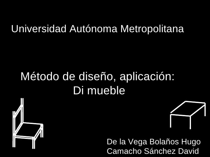 Universidad Autónoma Metropolitana Método de diseño, aplicación: Di mueble De la Vega Bolaños Hugo Camacho Sánchez David