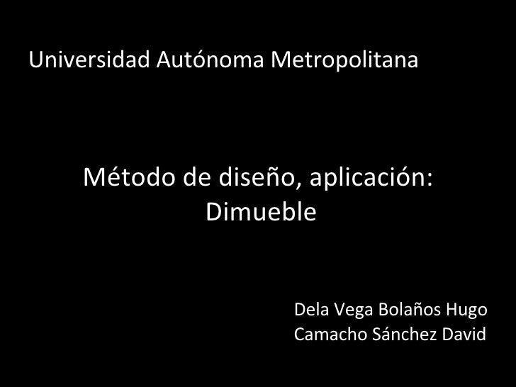Universidad Autónoma Metropolitana Método de diseño, aplicación: Dimueble Dela Vega Bolaños Hugo Camacho Sánchez David