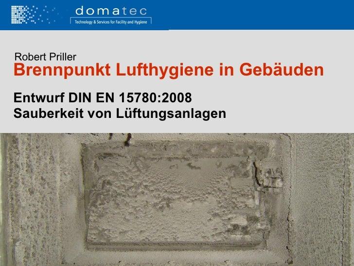 Entwurf DIN EN 15780:2008 Sauberkeit von Lüftungsanlagen Brennpunkt Lufthygiene in Gebäuden Robert Priller