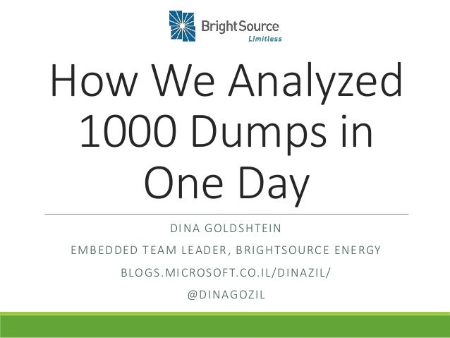 How We Analyzed 1000 Dumps in One Day DINA GOLDSHTEIN EMBEDDED TEAM LEADER, BRIGHTSOURCE ENERGY BLOGS.MICROSOFT.CO.IL/DINA...