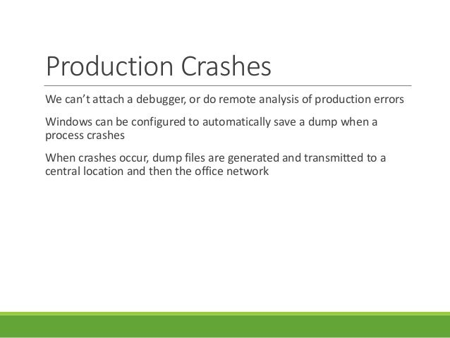 Production Crashes We can't attach a debugger, or do remote analysis of production errors Windows can be configured to aut...