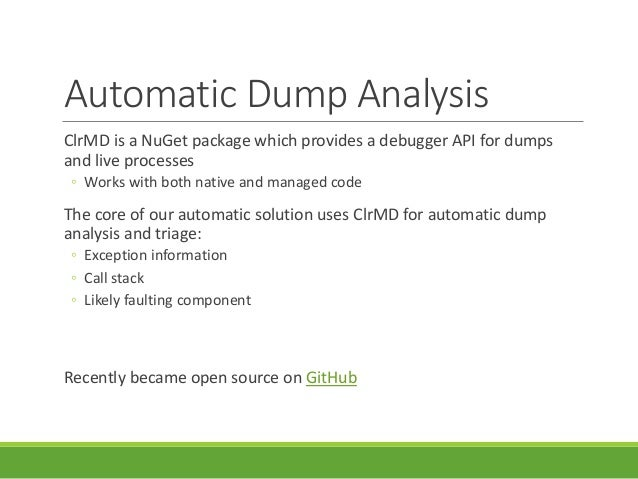 Automatic Dump Analysis ClrMD is a NuGet package which provides a debugger API for dumps and live processes ◦ Works with b...