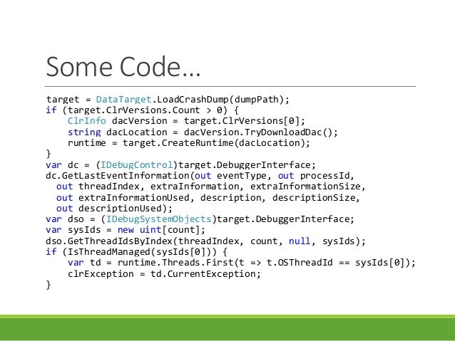 Some Code… target = DataTarget.LoadCrashDump(dumpPath); if (target.ClrVersions.Count > 0) { ClrInfo dacVersion = target.Cl...
