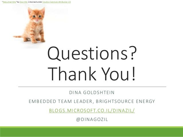 Questions? Thank You! DINA GOLDSHTEIN EMBEDDED TEAM LEADER, BRIGHTSOURCE ENERGY BLOGS.MICROSOFT.CO.IL/DINAZIL/ @DINAGOZIL ...
