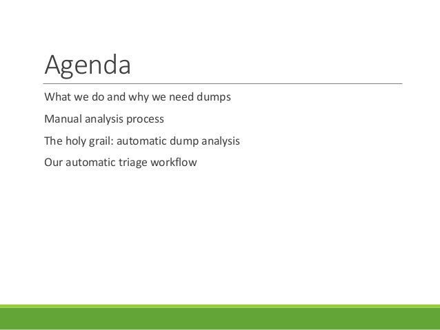 Agenda What we do and why we need dumps Manual analysis process The holy grail: automatic dump analysis Our automatic tria...