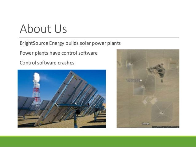 About Us BrightSource Energy builds solar power plants Power plants have control software Control software crashes