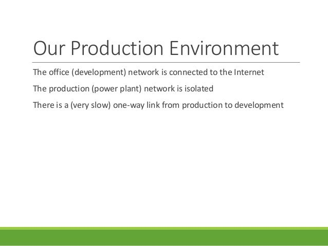 Our Production Environment The office (development) network is connected to the Internet The production (power plant) netw...