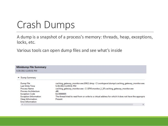 Crash Dumps A dump is a snapshot of a process's memory: threads, heap, exceptions, locks, etc. Various tools can open dump...
