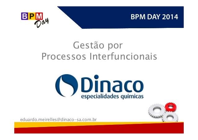 BPM DAY 2014BPM DAY 2014 Gestão por Processos Interfuncionais eduardo.meirelles@dinaco-sa.com.br