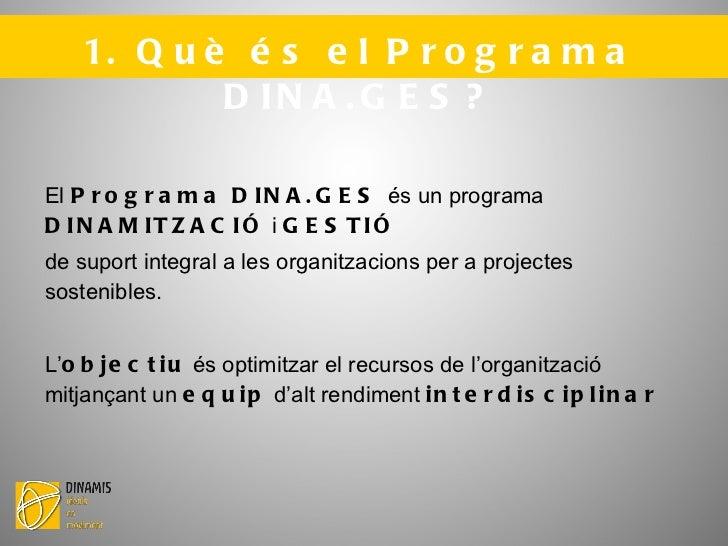 1. Què és el Programa DINA.GES? <ul>El  Programa DINA.GES  és un programa  DINAMITZACIÓ  i  GESTIÓ   de suport integral a ...