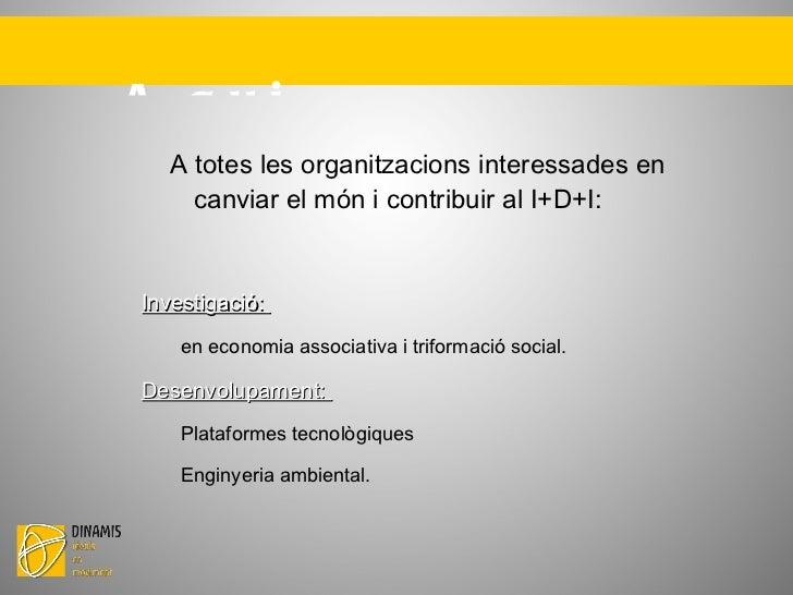 A qui s'adreça? A totes les organitzacions interessades en canviar el món i contribuir al I+D+I: Investigació:  en econo...