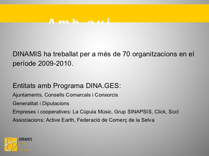 Amb qui treballem? <ul><li>DINAMIS ha treballat per a més de 70 organitzacions en el període 2009-2010. </li></ul><ul><l...
