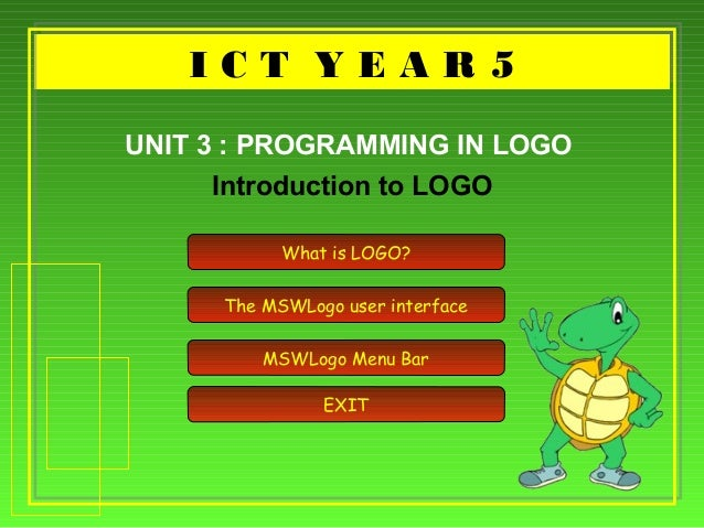 I C T Y E A R 5I C T Y E A R 5 Introduction to LOGO UNIT 3 : PROGRAMMING IN LOGO What is LOGO? The MSWLogo user interface ...