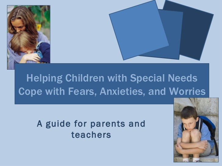 Helping Children with Special NeedsCope with Fears, Anxieties, and Worries   A guide for parents and          teachers