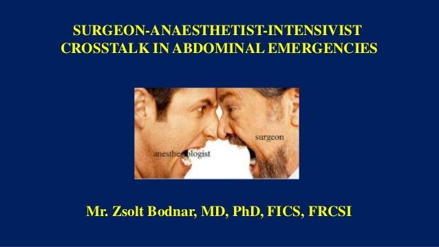 SURGEON-ANAESTHETIST-INTENSIVIST CROSSTALK IN ABDOMINAL EMERGENCIES Mr. Zsolt Bodnar, MD, PhD, FICS, FRCSI