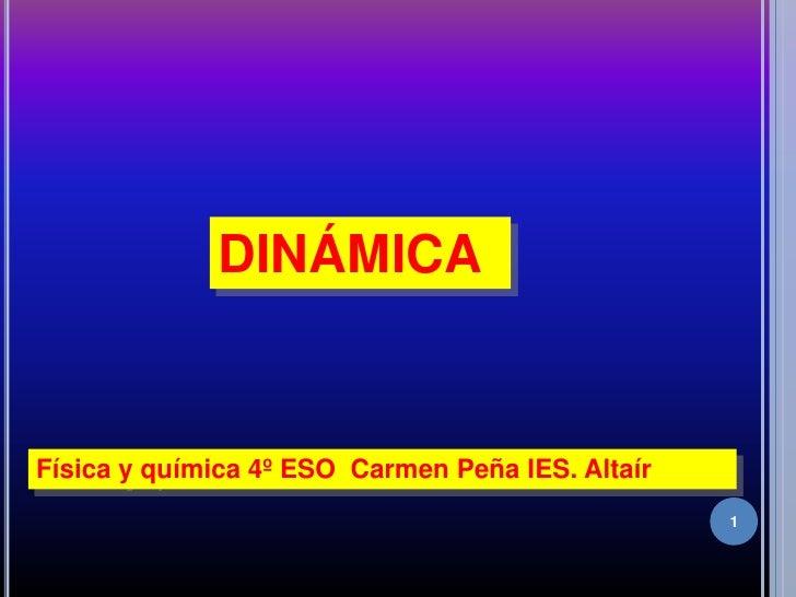 1<br />DINÁMICA<br />Física y química 4º ESO  Carmen Peña IES. Altaír<br />