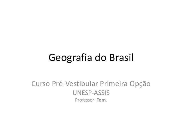 Geografia do Brasil Curso Pré-Vestibular Primeira Opção UNESP-ASSIS Professor Tom.