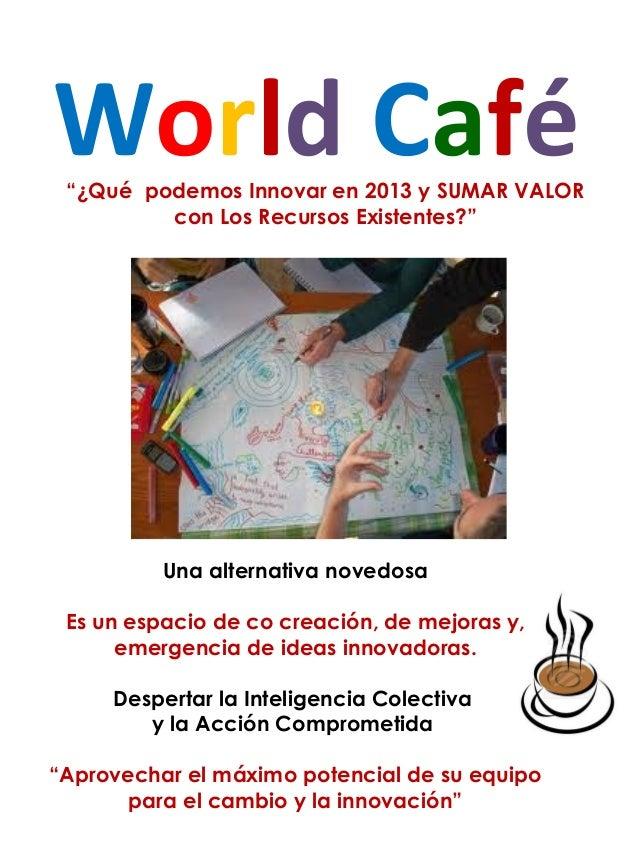 """World Café """"¿Qué podemos Innovar en 2013 y SUMAR VALOR         con Los Recursos Existentes?""""          Una alternativa nove..."""