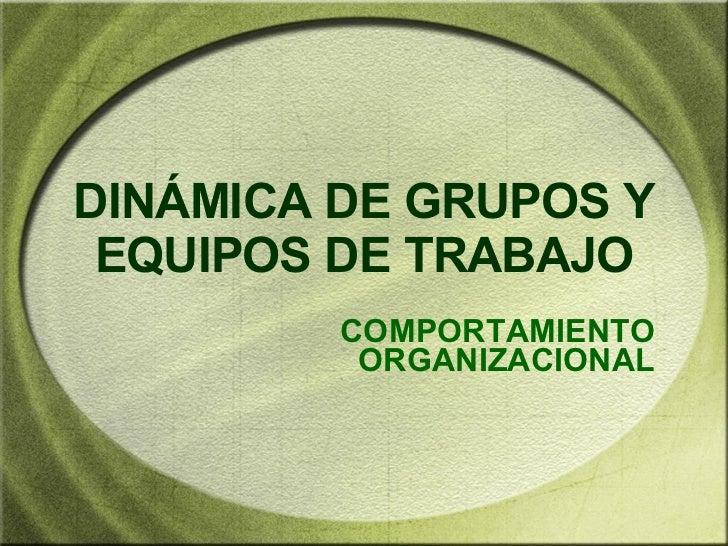 DIN ÁMICA DE GRUPOS Y EQUIPOS DE TRABAJO COMPORTAMIENTO ORGANIZACIONAL