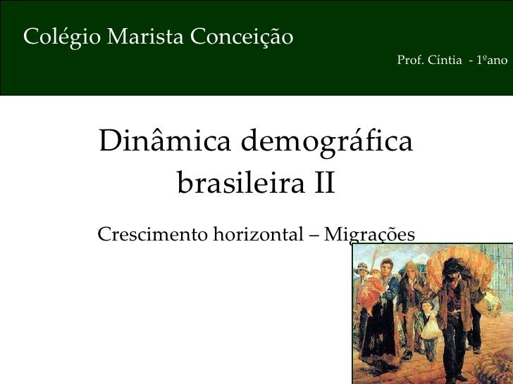 Dinâmica demográfica brasileira II Crescimento horizontal – Migrações Colégio Marista Conceição Prof. Cíntia  - 1ºano