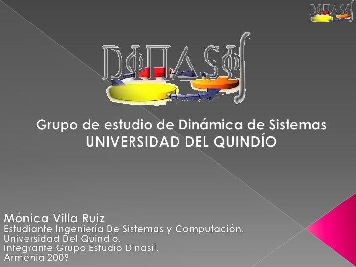 Grupo de estudio de Dinámica de Sistemas  <br />UNIVERSIDAD DEL QUINDÍO<br />Mónica Villa Ruiz<br />Estudiante Ingeniería ...