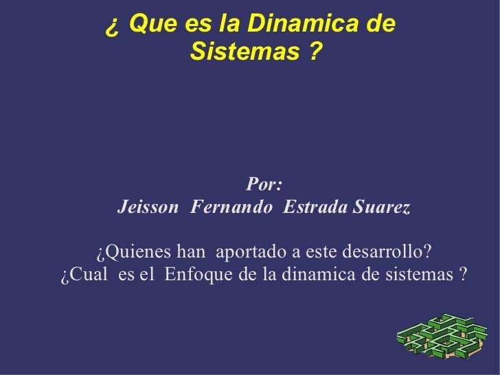 ¿ Que es la Dinamica de Sistemas ?  Por: Jeisson  Fernando  Estrada Suarez ¿Quienes han  aportado a este desarrollo? ¿Cual...