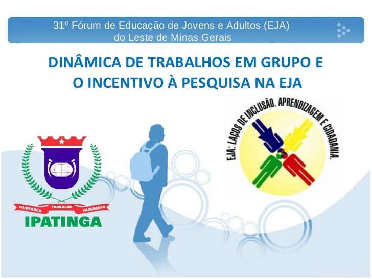 DINÂMICA DE TRABALHOS EM GRUPO E  O INCENTIVO À PESQUISA NA EJA 31º Fórum de Educação de Jovens e Adultos (EJA)  do Leste ...