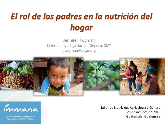 El rol de los padres en la nutrici�n del hogar Taller de Nutrici�n, Agricultura y G�nero 25 de octubre de 2018 Guatemala, ...
