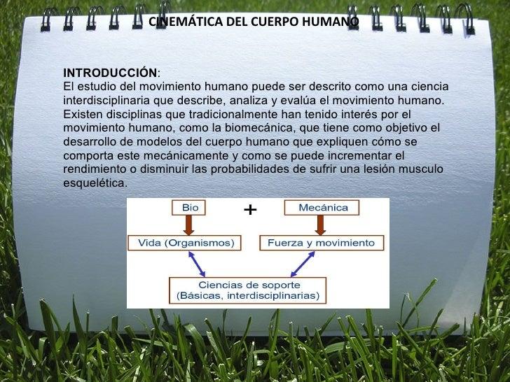 CINEMÁTICA DEL CUERPO HUMANO INTRODUCCIÓN : El estudio del movimiento humano puede ser descrito como una ciencia interdisc...