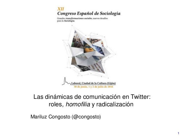1 Las dinámicas de comunicación en Twitter: roles, homofilia y radicalización Mariluz Congosto (@congosto)