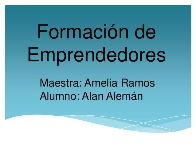 Formación de Emprendedores Maestra: Amelia Ramos Alumno: Alan Alemán