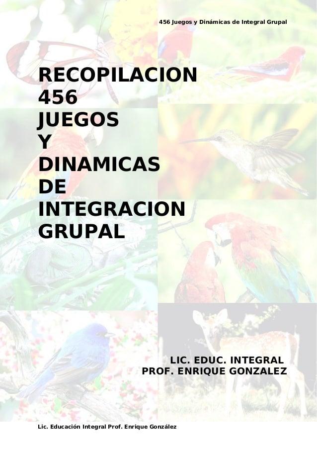456 Juegos y Dinámicas de Integral Grupal RECOPILACION 456 JUEGOS Y DINAMICAS DE INTEGRACION GRUPAL LIC. EDUC. INTEGRAL PR...
