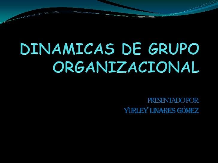 DINAMICAS DE GRUPO ORGANIZACIONAL<br />PRESENTADO POR: <br />Yurley  linares  Gómez<br />
