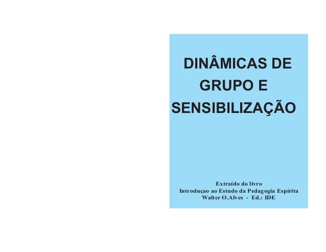 Extraído do livro Introduçao ao Estudo da Pedagogia Espírita Walter O.Alves - Ed.: IDE DINÂMICAS DE GRUPO E SENSIBILIZAÇÃO