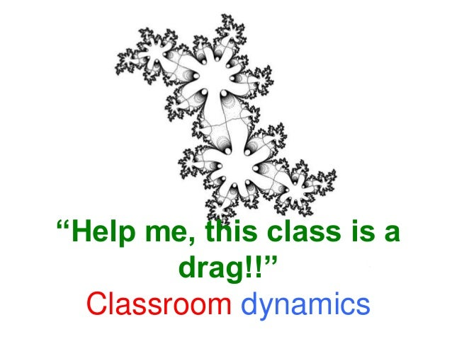 """Help me, this class is adrag!!""Classroom dynamics"