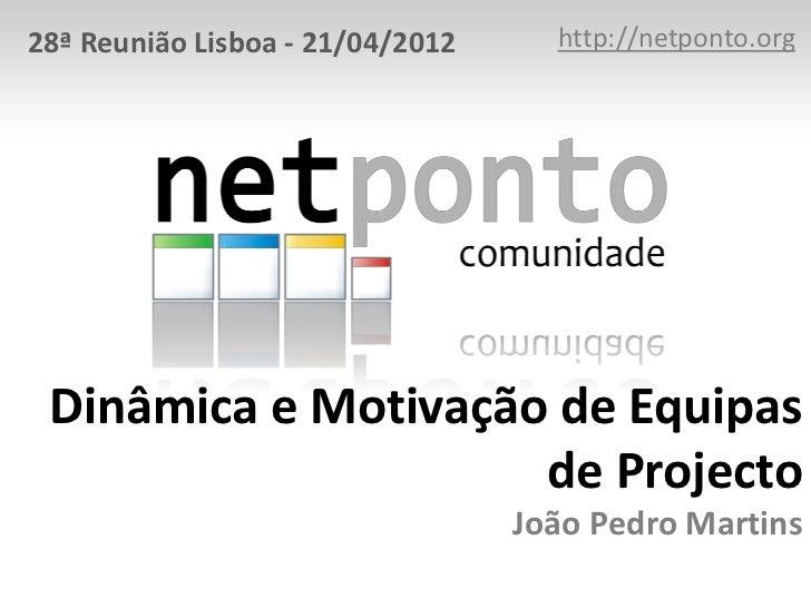 28ª Reunião Lisboa - 21/04/2012     http://netponto.org Dinâmica e Motivação de Equipas                     de Projecto   ...