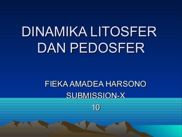 DINAMIKA LITOSFERDINAMIKA LITOSFER DAN PEDOSFERDAN PEDOSFER FIEKA AMADEA HARSONOFIEKA AMADEA HARSONO SUBMISSION-XSUBMISSIO...