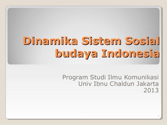 Dinamika Sistem Sosial budaya Indonesia Program Studi Ilmu Komunikasi Univ Ibnu Chaldun Jakarta 2013  1