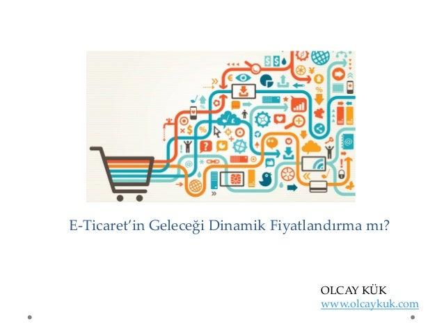 E-Ticaret'in Geleceği Dinamik Fiyatlandırma mı? OLCAY KÜK www.olcaykuk.com