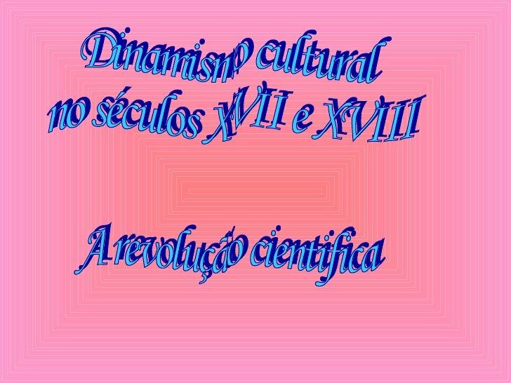 Dinamismo cultural no séculos XVII e XVIII A revolução cientifica
