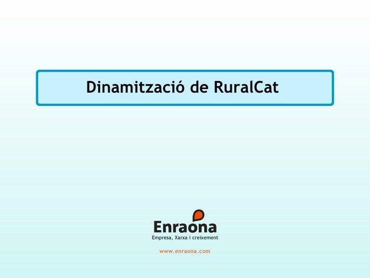 Dinamització de RuralCat             Empresa, Xarxa i creixement             www.enraona.com