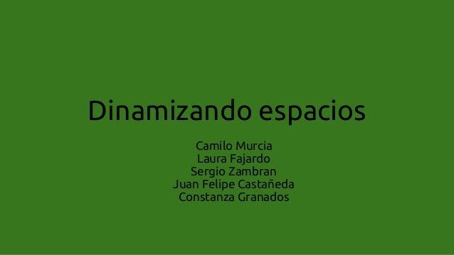 Dinamizando espacios Camilo Murcia Laura Fajardo Sergio Zambran Juan Felipe Castañeda Constanza Granados