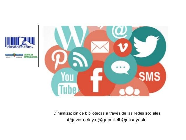 Dinamización de bibliotecas a través de las redes sociales @javiercelaya @gaportell @elisayuste