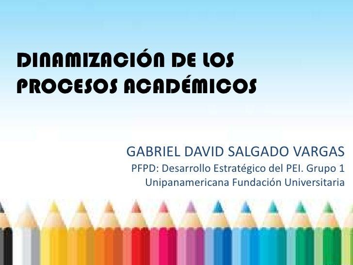 DINAMIZACIÓN DE LOSPROCESOS ACADÉMICOS        GABRIEL DAVID SALGADO VARGAS         PFPD: Desarrollo Estratégico del PEI. G...