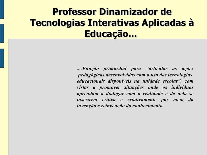 """Professor Dinamizador de Tecnologias Interativas Aplicadas à Educação...  ....Função primordial para """"articular as aç..."""