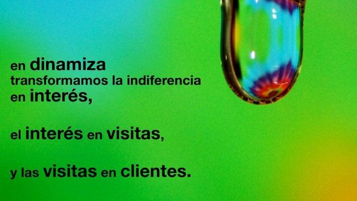 en dinamiza transformamos la indiferencia en interés,  el interés en visitas,  y las visitas en clientes.