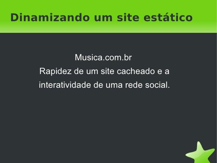 Dinamizando um site estático             Musica.com.br    Rapidez de um site cacheado e a    interatividade de uma rede so...